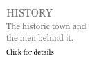 HISTORY The historic town and the men behind it. Click for details