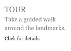 TOUR Take a guided walk around the landmarks. Click for details