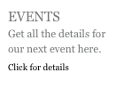 EVENTS Get all the details for our next event here. Click for details
